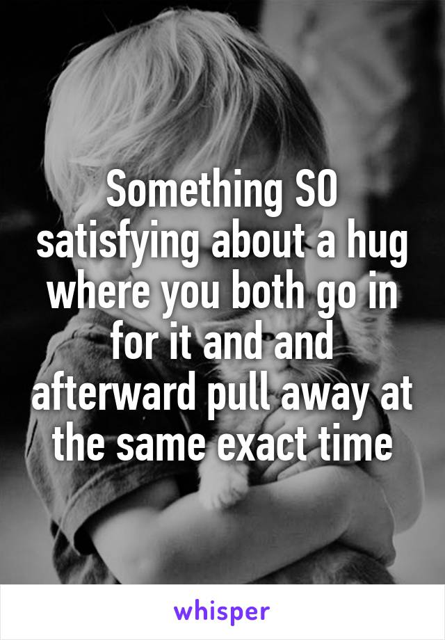 Something SO satisfying about a hug where you both go in for it and and afterward pull away at the same exact time