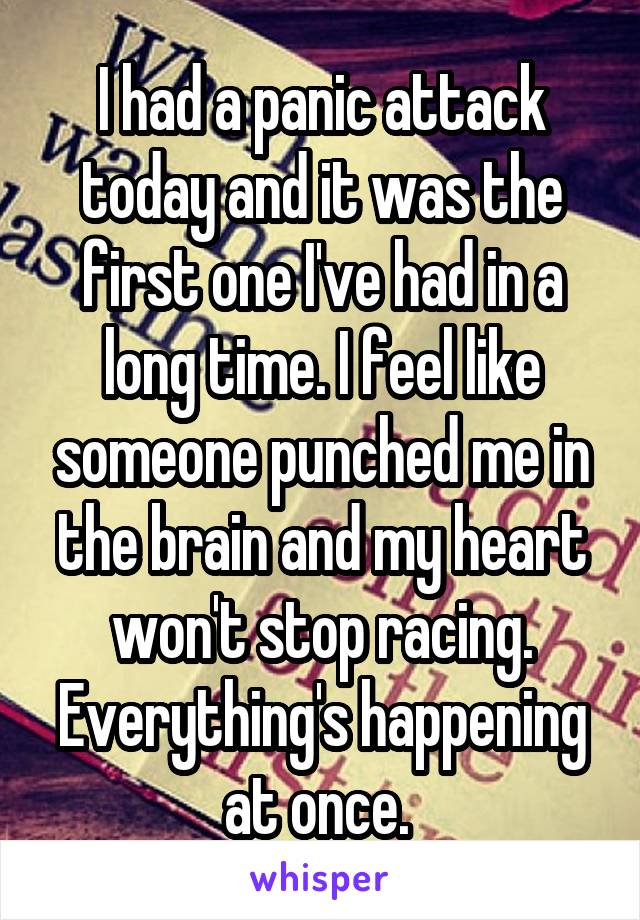 I had a panic attack today and it was the first one I've had in a long time. I feel like someone punched me in the brain and my heart won't stop racing. Everything's happening at once.