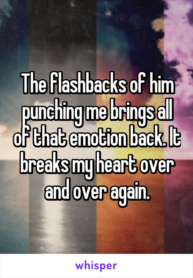 The flashbacks of him punching me brings all of that emotion back. It breaks my heart over and over again.