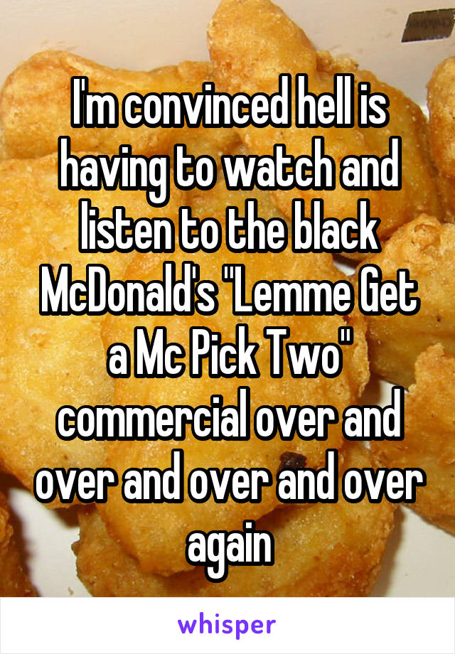 """I'm convinced hell is having to watch and listen to the black McDonald's """"Lemme Get a Mc Pick Two"""" commercial over and over and over and over again"""