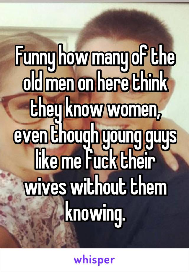 Funny how many of the old men on here think they know women, even though young guys like me fuck their wives without them knowing.