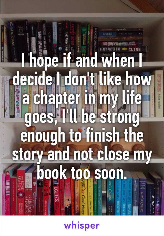 I hope if and when I decide I don't like how a chapter in my life goes, I'll be strong enough to finish the story and not close my book too soon.