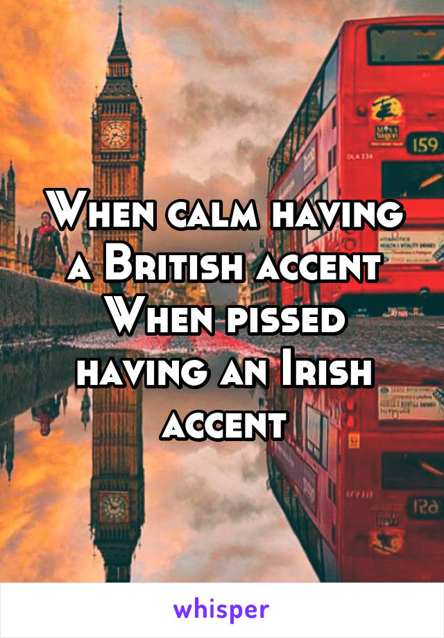 When calm having a British accent When pissed having an Irish accent
