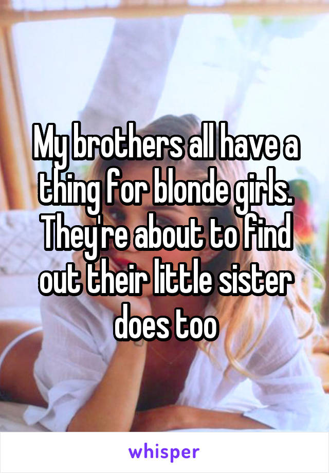 My brothers all have a thing for blonde girls. They're about to find out their little sister does too