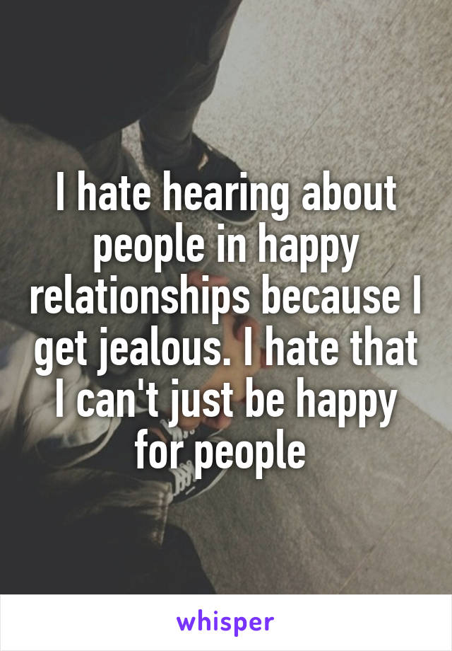 I hate hearing about people in happy relationships because I get jealous. I hate that I can't just be happy for people