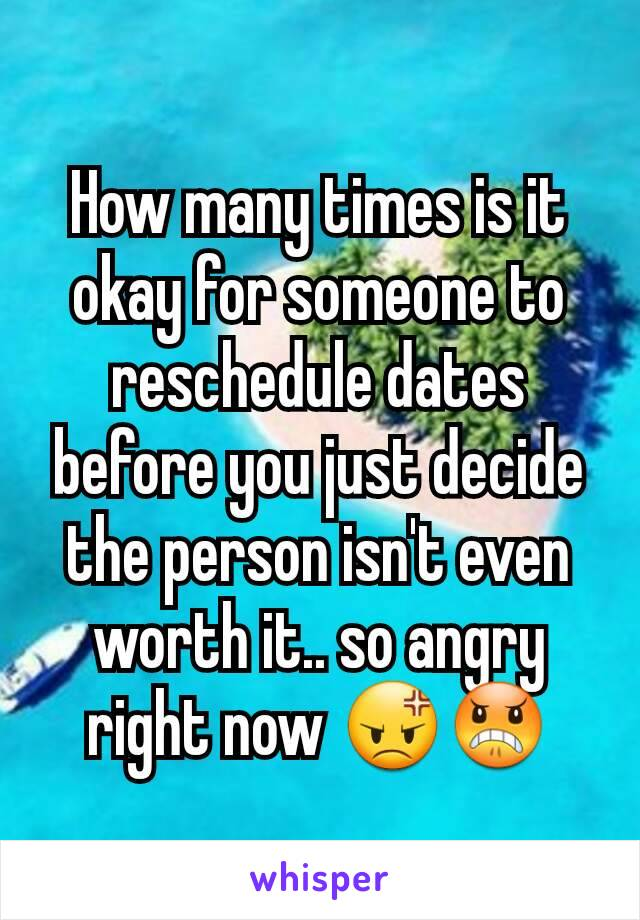 How many times is it okay for someone to reschedule dates before you just decide the person isn't even worth it.. so angry right now 😡😠