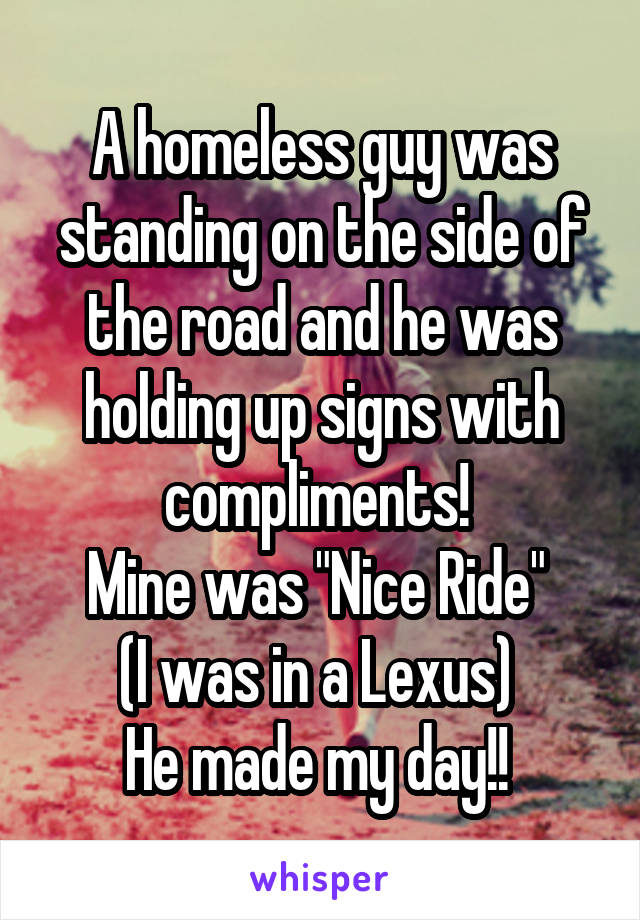 "A homeless guy was standing on the side of the road and he was holding up signs with compliments!  Mine was ""Nice Ride""  (I was in a Lexus)  He made my day!!"