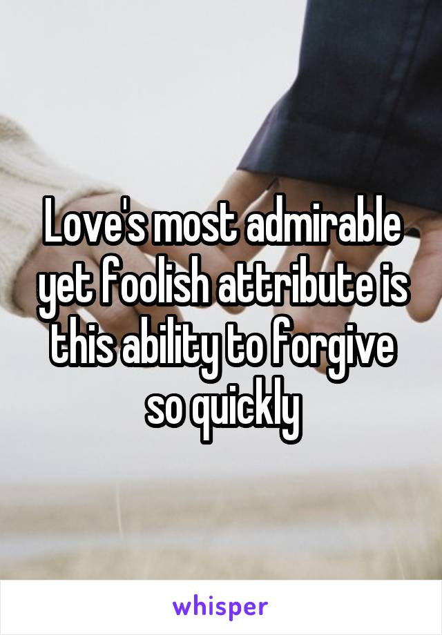 Love's most admirable yet foolish attribute is this ability to forgive so quickly