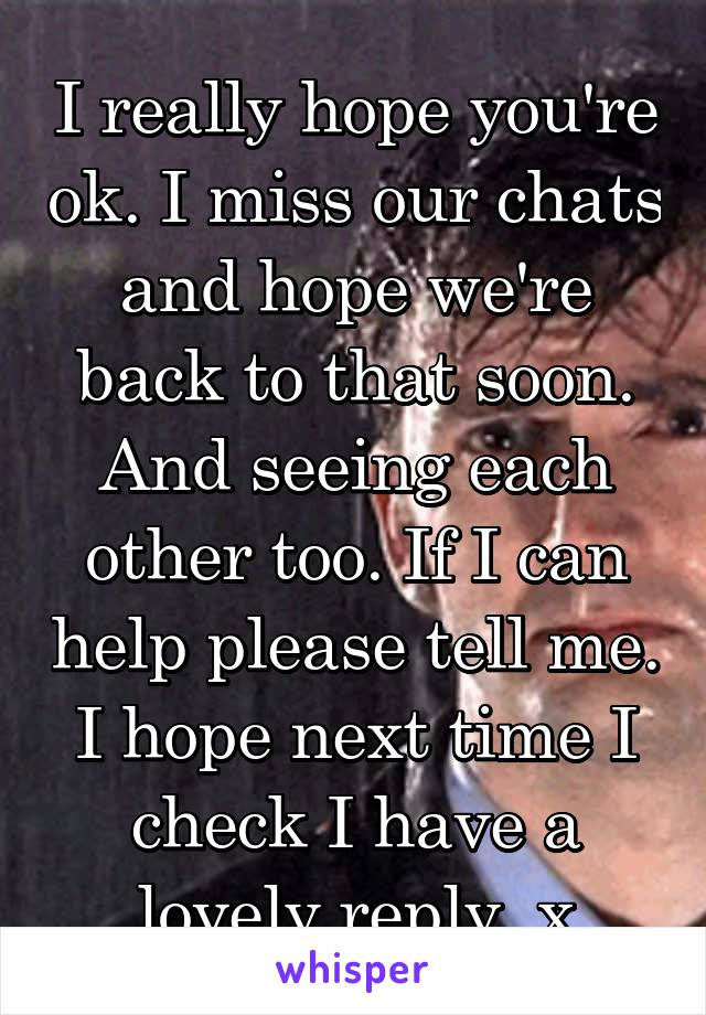 I really hope you're ok. I miss our chats and hope we're back to that soon. And seeing each other too. If I can help please tell me. I hope next time I check I have a lovely reply. x