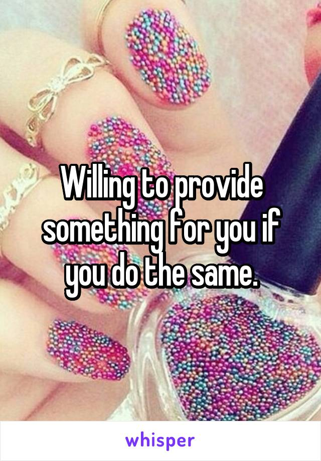 Willing to provide something for you if you do the same.