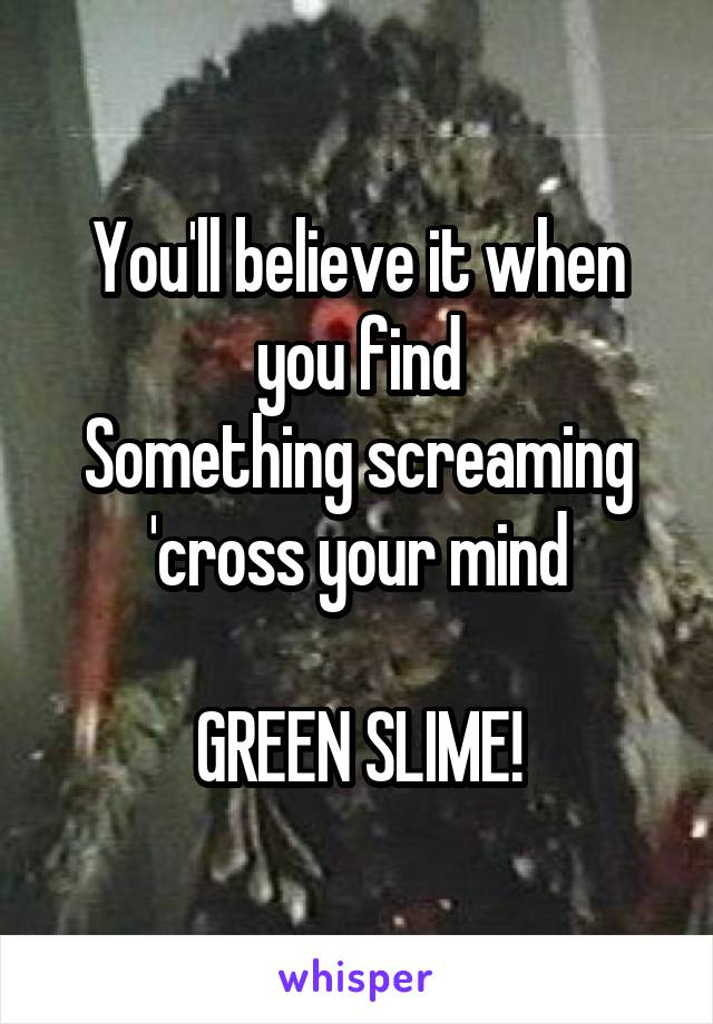 You'll believe it when you find Something screaming 'cross your mind  GREEN SLIME!