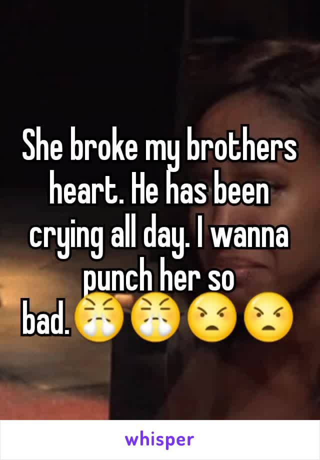 She broke my brothers heart. He has been crying all day. I wanna punch her so bad.😤😤😠😠