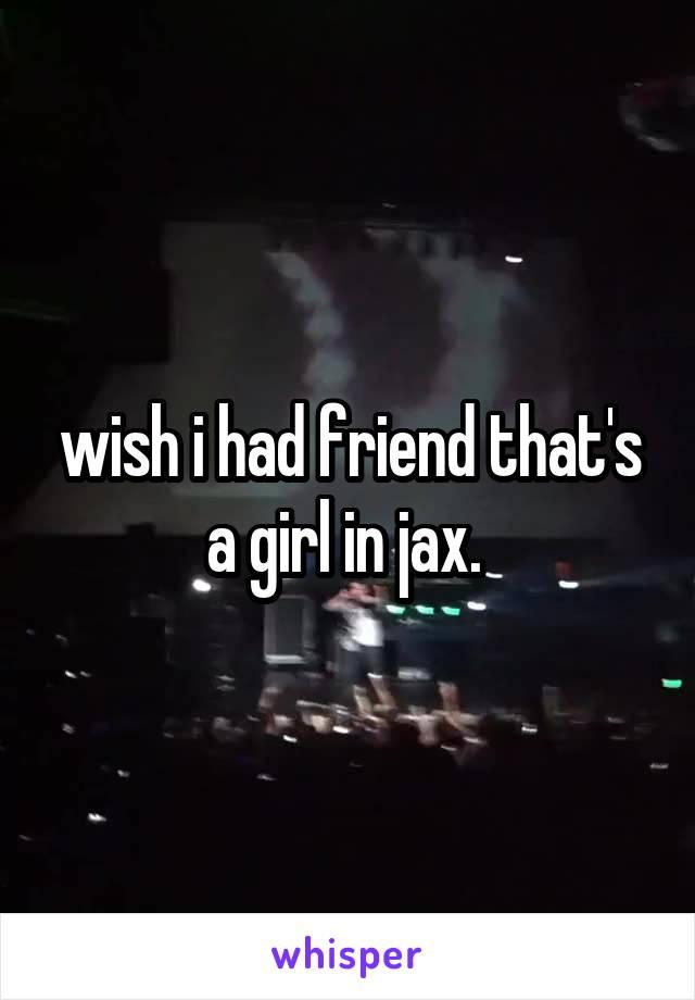 wish i had friend that's a girl in jax.