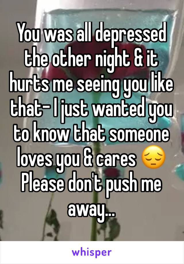 You was all depressed the other night & it hurts me seeing you like that- I just wanted you to know that someone loves you & cares 😔 Please don't push me away...