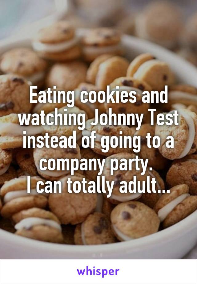 Eating cookies and watching Johnny Test instead of going to a company party.  I can totally adult...