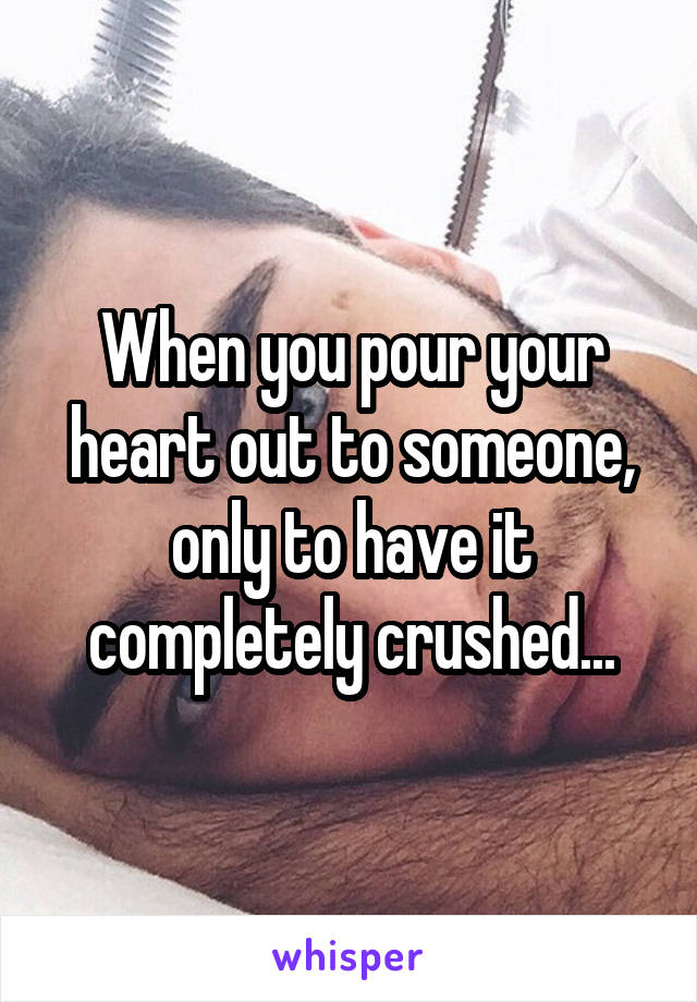 When you pour your heart out to someone, only to have it completely crushed...