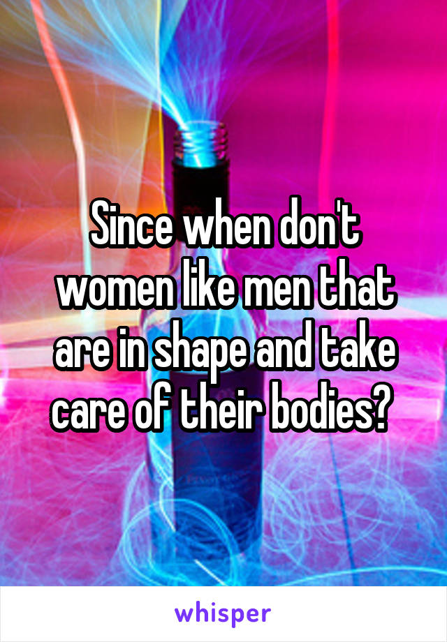 Since when don't women like men that are in shape and take care of their bodies?