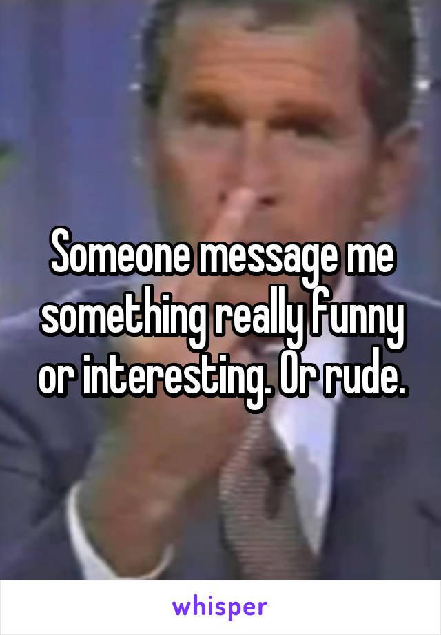 Someone message me something really funny or interesting. Or rude.