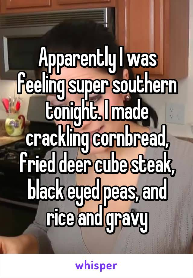 Apparently I was feeling super southern tonight. I made crackling cornbread, fried deer cube steak, black eyed peas, and rice and gravy