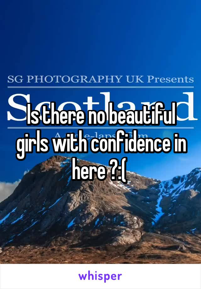 Is there no beautiful girls with confidence in here ?:(