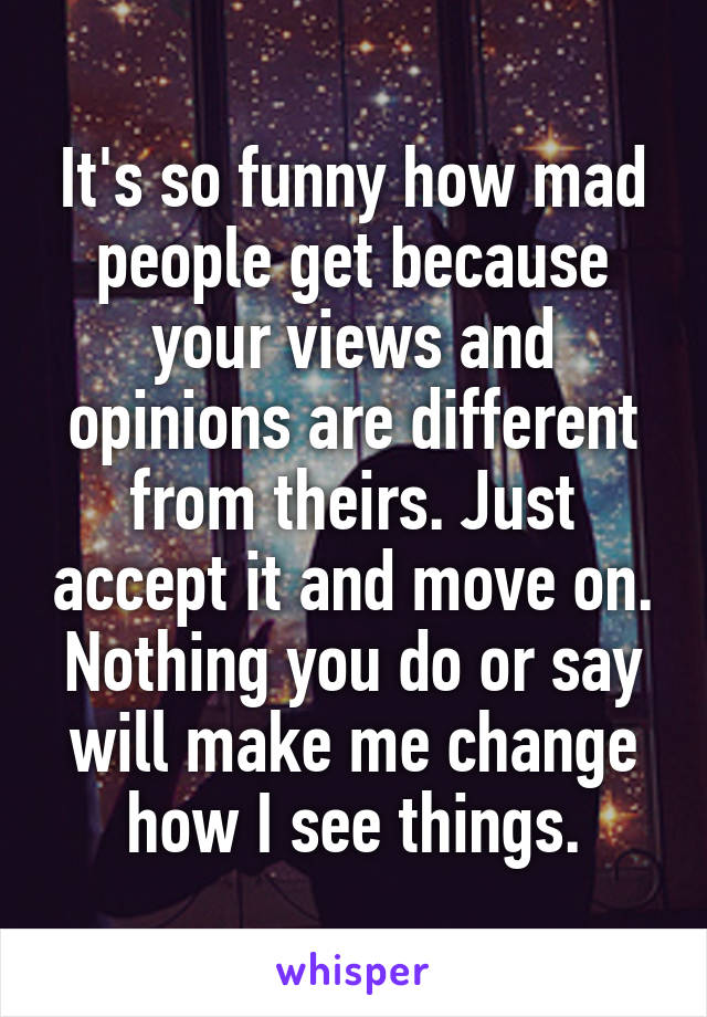 It's so funny how mad people get because your views and opinions are different from theirs. Just accept it and move on. Nothing you do or say will make me change how I see things.