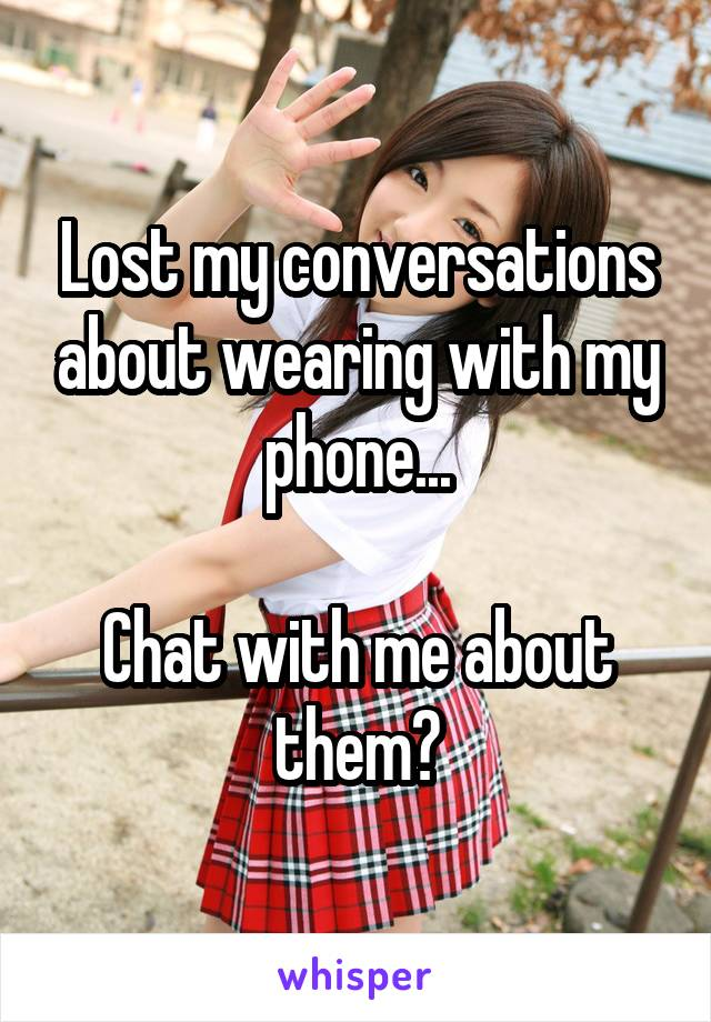 Lost my conversations about wearing with my phone...  Chat with me about them?