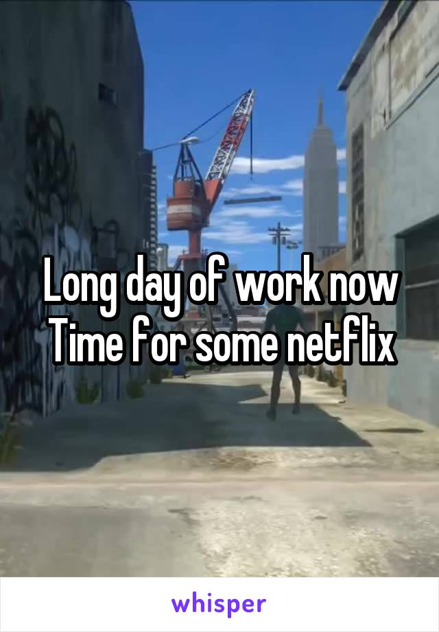 Long day of work now Time for some netflix