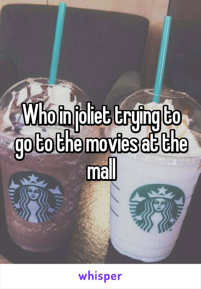 Who in joliet trying to go to the movies at the mall
