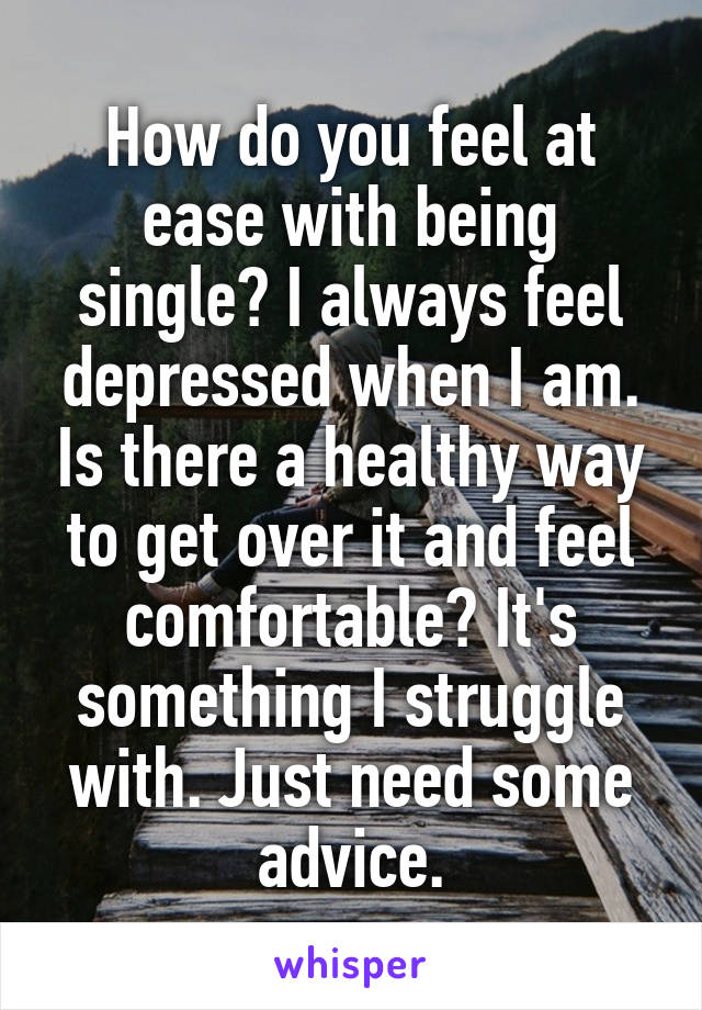How do you feel at ease with being single? I always feel depressed when I am. Is there a healthy way to get over it and feel comfortable? It's something I struggle with. Just need some advice.