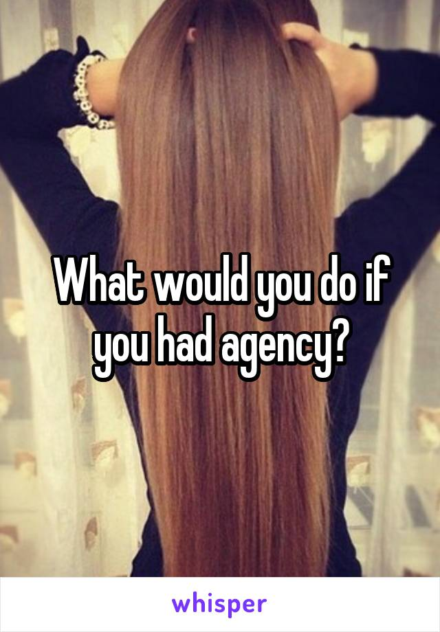 What would you do if you had agency?