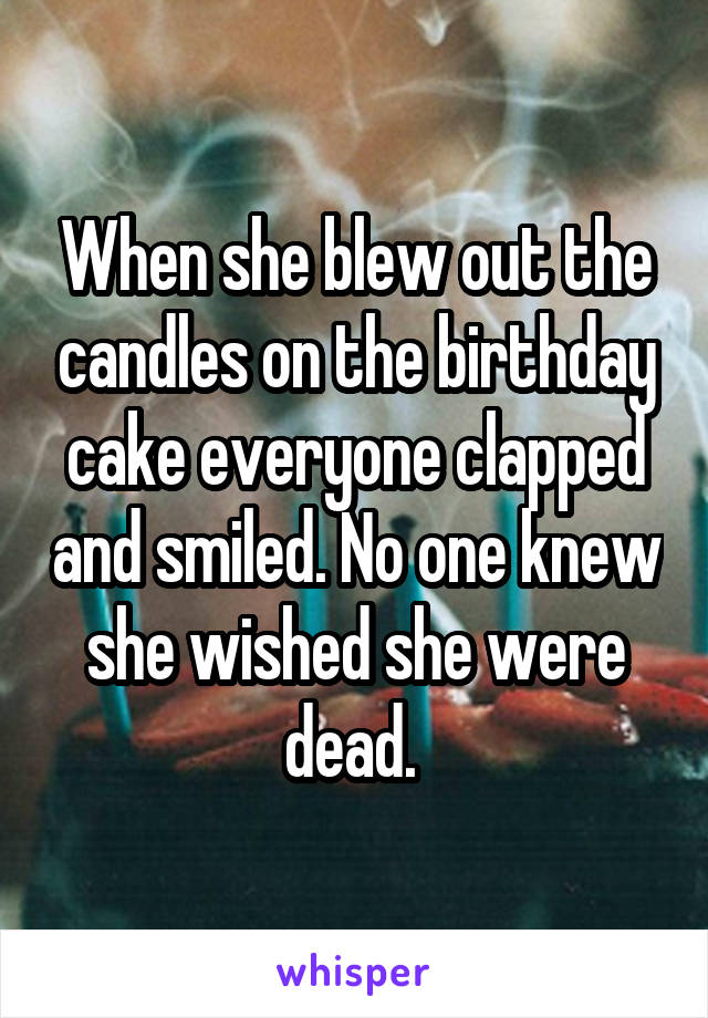 When she blew out the candles on the birthday cake everyone clapped and smiled. No one knew she wished she were dead.