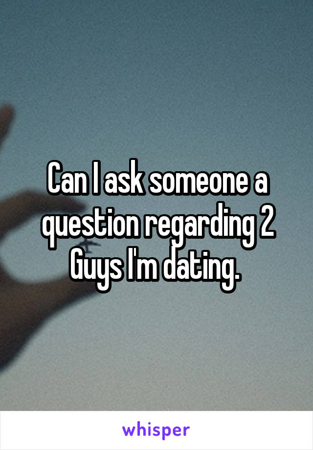 Can I ask someone a question regarding 2 Guys I'm dating.