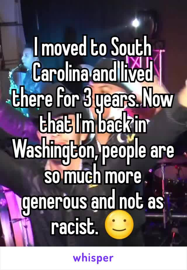 I moved to South Carolina and lived there for 3 years. Now that I'm back in Washington, people are so much more generous and not as racist. ☺