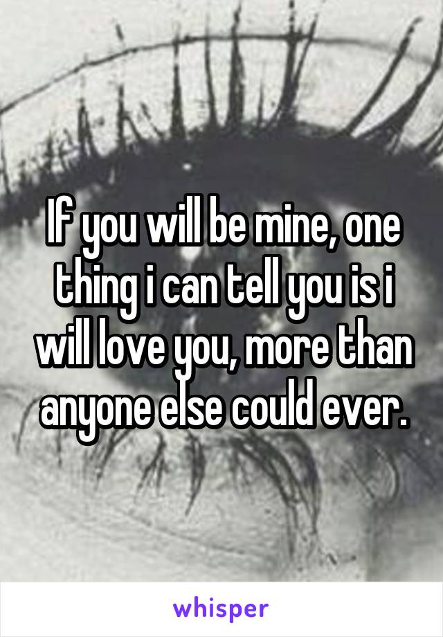 If you will be mine, one thing i can tell you is i will love you, more than anyone else could ever.