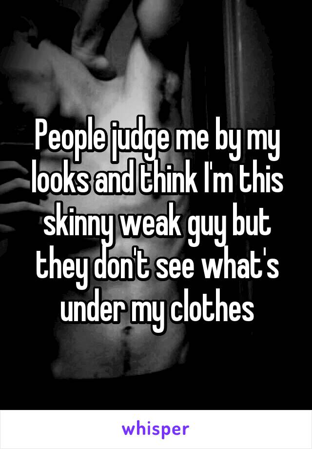 People judge me by my looks and think I'm this skinny weak guy but they don't see what's under my clothes