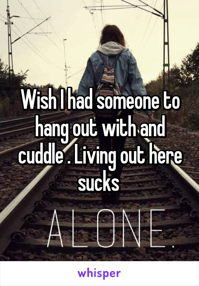 Wish I had someone to hang out with and cuddle . Living out here sucks