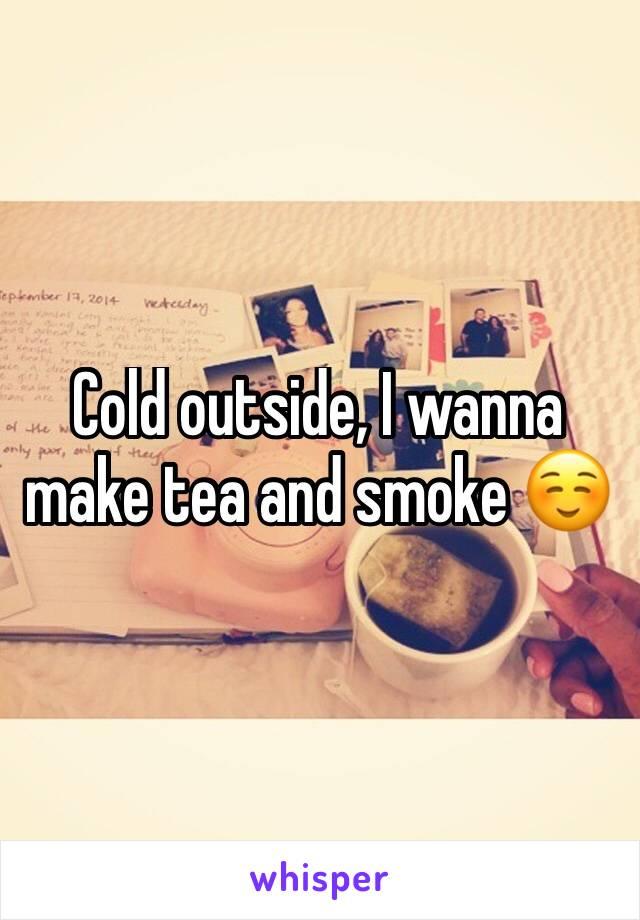 Cold outside, I wanna make tea and smoke ☺