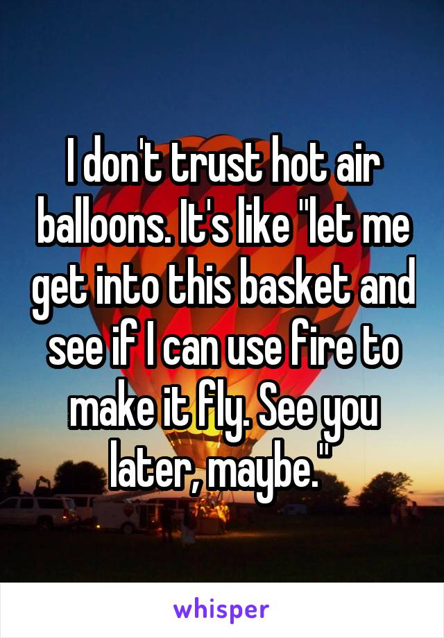 "I don't trust hot air balloons. It's like ""let me get into this basket and see if I can use fire to make it fly. See you later, maybe."""