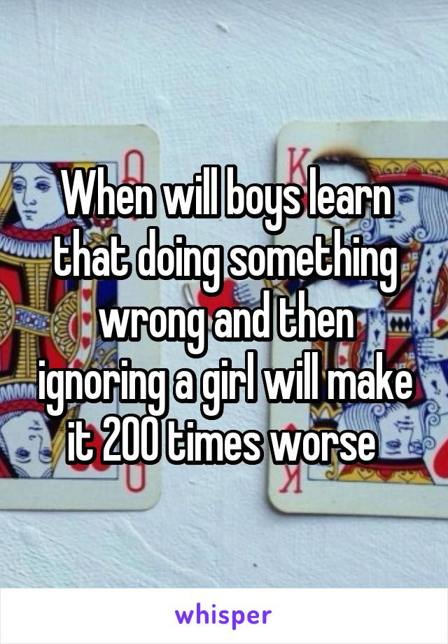 When will boys learn that doing something wrong and then ignoring a girl will make it 200 times worse