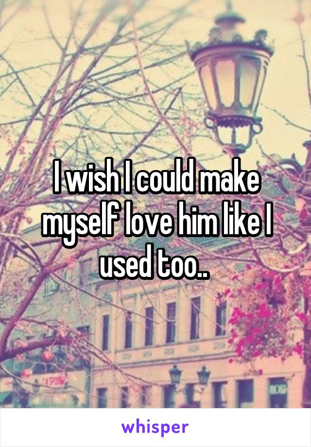 I wish I could make myself love him like I used too..