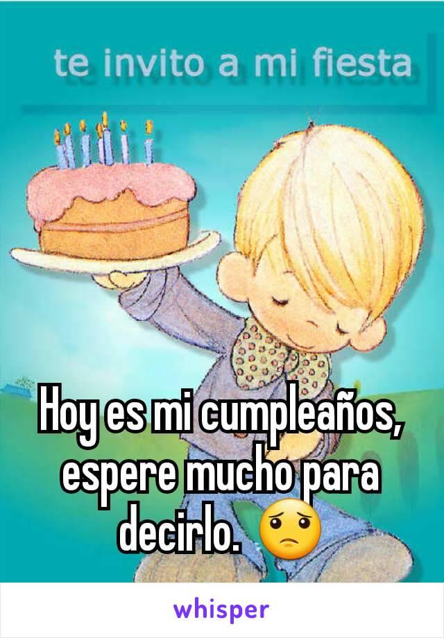 Hoy es mi cumpleaños, espere mucho para decirlo. 😟