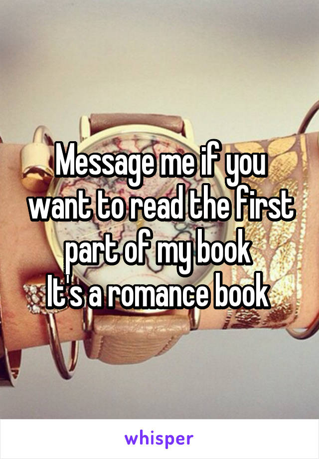 Message me if you want to read the first part of my book  It's a romance book