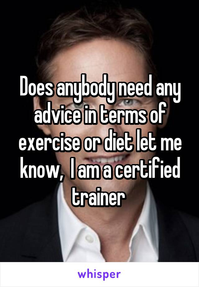 Does anybody need any advice in terms of exercise or diet let me know,  I am a certified trainer