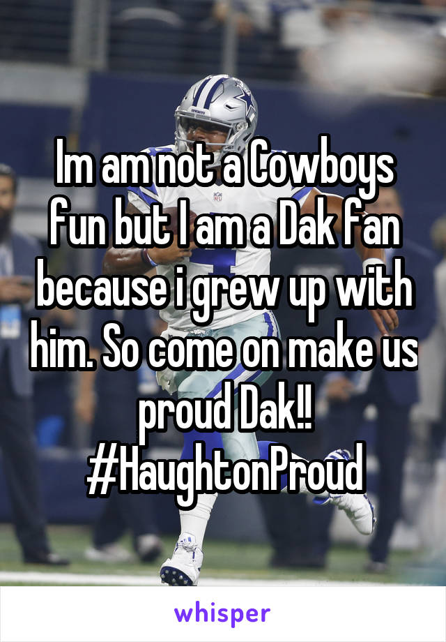 Im am not a Cowboys fun but I am a Dak fan because i grew up with him. So come on make us proud Dak!! #HaughtonProud