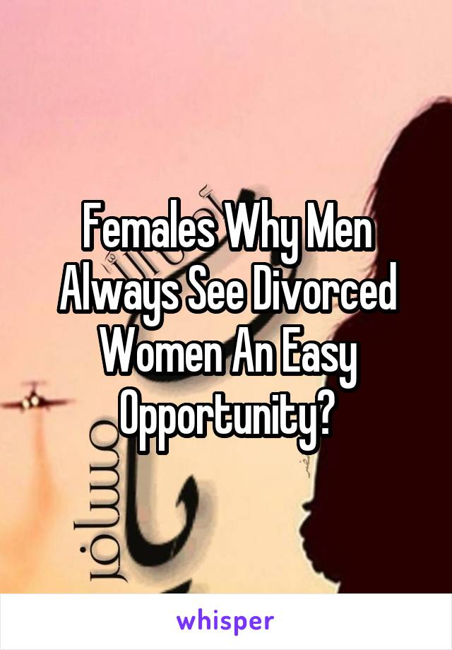 Females Why Men Always See Divorced Women An Easy Opportunity?