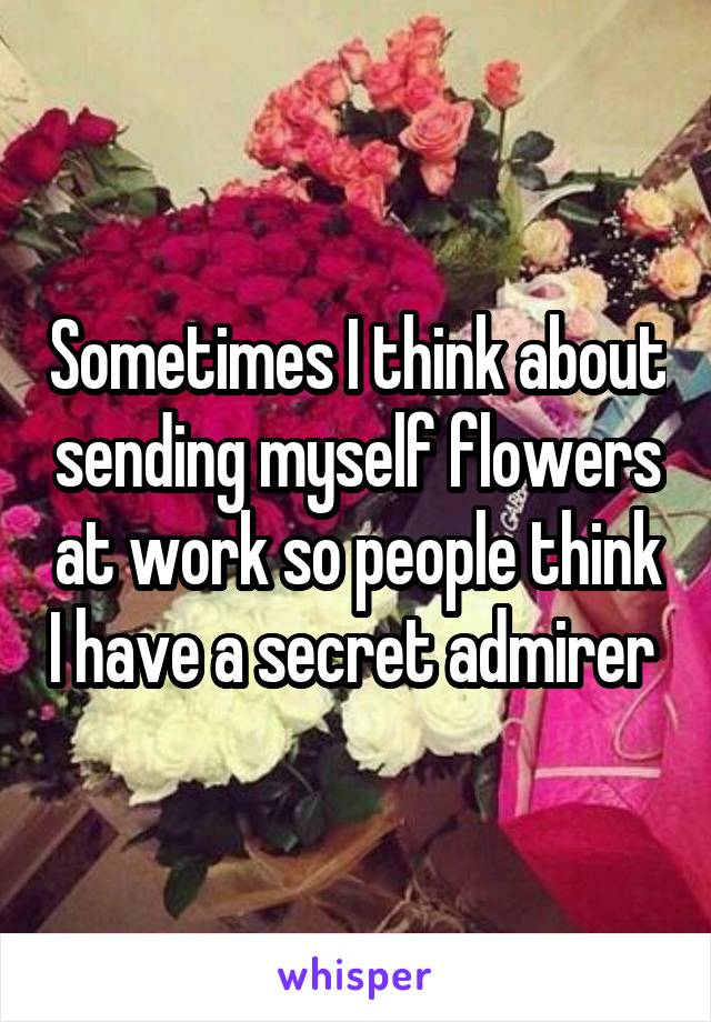 Sometimes I think about sending myself flowers at work so people think I have a secret admirer