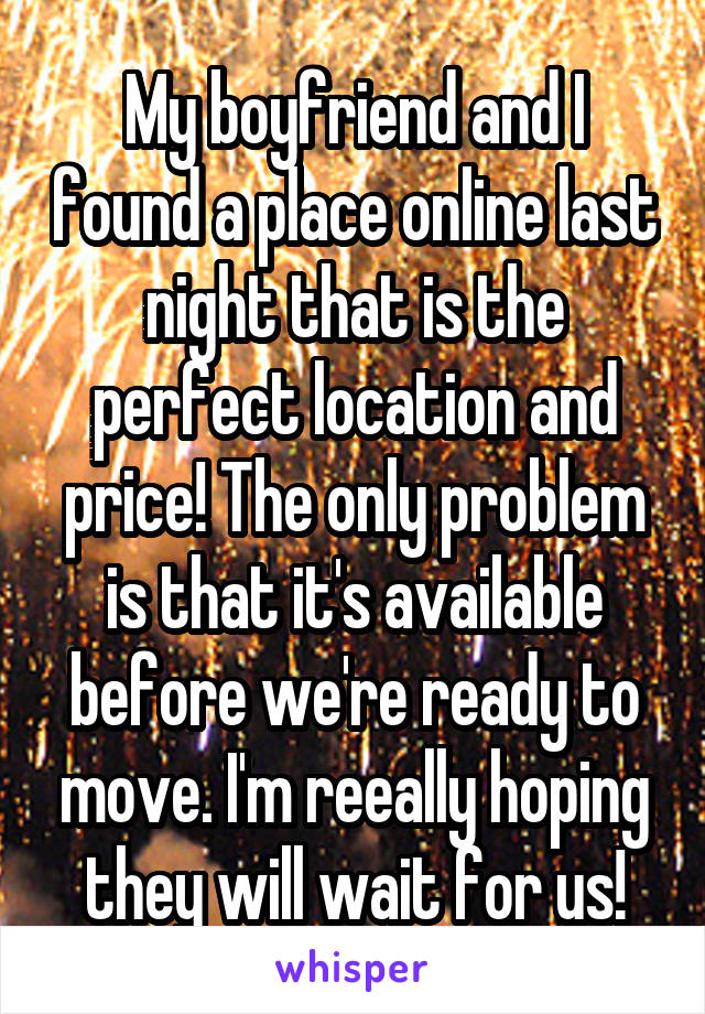 My boyfriend and I found a place online last night that is the perfect location and price! The only problem is that it's available before we're ready to move. I'm reeally hoping they will wait for us!