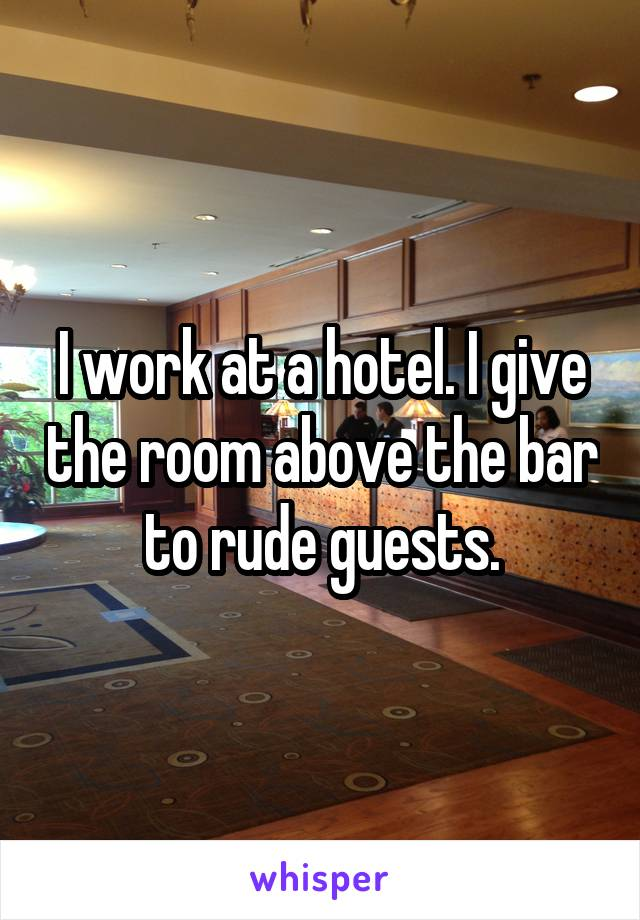 I work at a hotel. I give the room above the bar to rude guests.