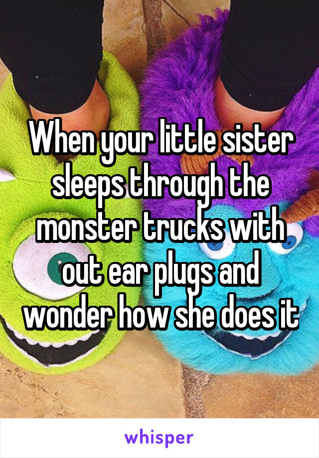 When your little sister sleeps through the monster trucks with out ear plugs and wonder how she does it