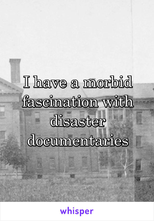 I have a morbid fascination with disaster documentaries